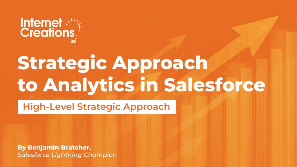 Strategic Approach to Analytics in Salesforce High-Level Strategic Approach By Benjamin Bratcher, Salesforce Lightning Champion
