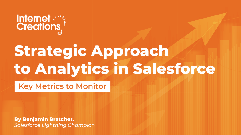Strategic Approach to Analytics in Salesforce - Key Metrics to Monitor By Benjamin Bratcher, Salesforce Lightning Champion